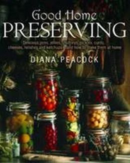 Good Home Preserves: Delicious Jams, Jellies, Chutneys, Pickles, Curds, Cheeses, Relishes and Ketchups - And How to Make Them at Home. Dian