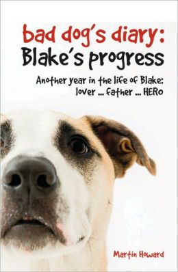 The Bad Dog's Diary: Blake's Progress: Another Year in the Life of Blake: Lover . . . Father . . . Hero