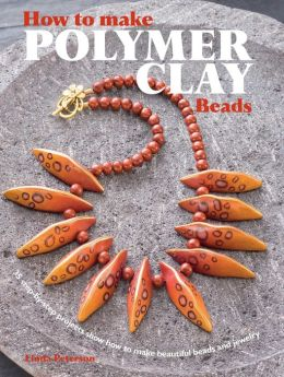 How to Make Polymer Clay Beads: 35 Step-by-Step Projects Show How to Make Beautiful Beads and Jewelry