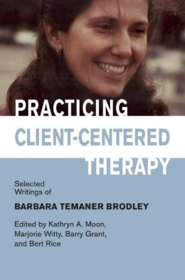 Practicing Client-Centered Therapy: Selected Writings of Barbara Temaner-Brodley