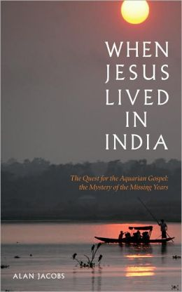 When Jesus Lived in India: The Quest for the Acquarian Gospel: The Mystery of the Missing Years