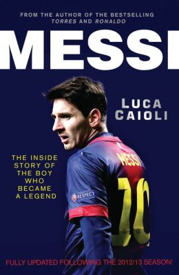 Messi: The Inside Story of the Boy Who Became a Legend - 2013 Updated Edition