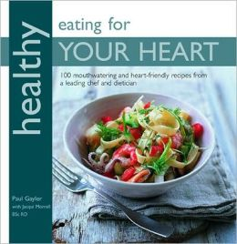 Healthy Eating for Your Heart: 100 Mouthwatering Heart-Friendly Recipes from a Leading Chef and Dietician