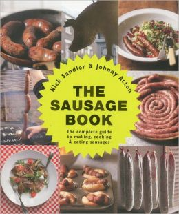 The Sausage Book: The Complete Guide to Making, Cooking & Eating Sausages