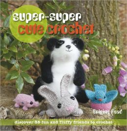 Super, Super Cute Crochet: 35 more adorable projects to crochet
