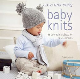 Cute & Easy Baby Knits: 25 Adorable Projects for 0-3 Year-olds