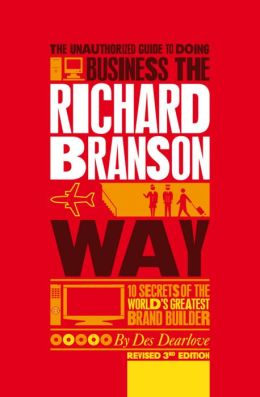 The Unauthorized Guide to Doing Business the Richard Branson Way: 10 Secrets of the World's Greatest Brand Builder