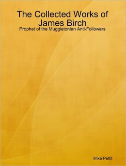 The Collected Works of James Birch: Prophet of the Muggletonian Anti-Followers