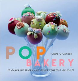 Pop Bakery: 25 Cakes on Sticks and Other Tempting Delights