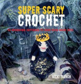 Super-Scary Crochet: 35 Gruesome Patterns to Sink Your Hook Into