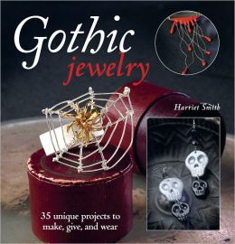 Gothic Jewelry: 35 Unique Projects to Make, Give, and Wear