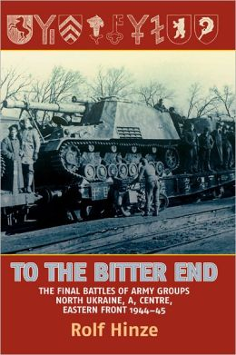 To the Bitter End: The Final Battles of Army Groups North Ukraine, A, Centre-Eastern Front, 1944-45