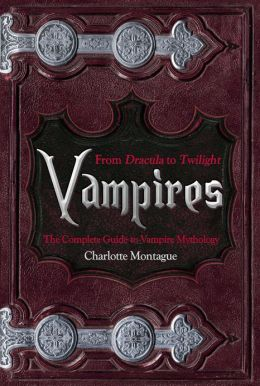 Vampires: From Dracula to Twilight: The Complete Guide to Vampire Mythology