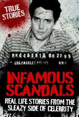 Infamous Scandals: Real Life Stories From the Sleazy Side of Celebrity