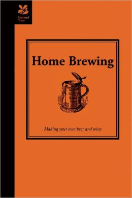 Home Brewing: A Guide to Making Your Own Beer, Wine and Cider