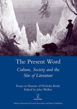 The Present Word. Culture, Society and the Site of Literature: Essays in Honour of Nicholas Boyle