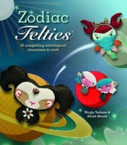 Zodiac Felties: 16 Compelling Astrological Characters to Craft. Nicola Tedman & Sarah Skeate