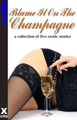 Blame It On The Champagne: A collection of five erotic stories