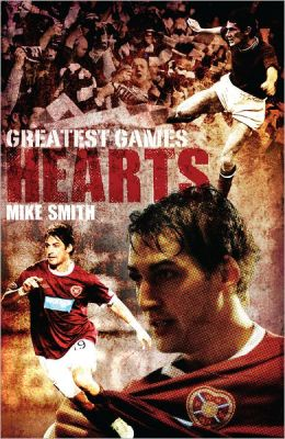 Hearts Greatest Games: Heart of Midlothian's 50 Finest Matches