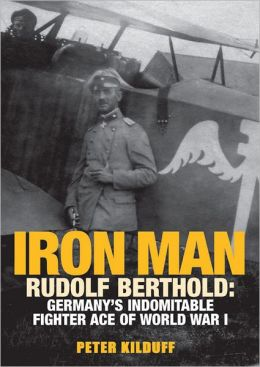 Iron Man: Rudolf Berthold: Germany's Indomitable Fighter Ace of World War I