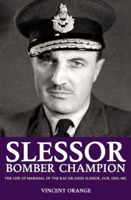 Slessor: Bomber Champion-The Life of Marshal of the RAF Sir John Slessor, GCB, DSO, MC