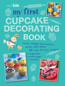 My First Cupcake Decorating Book: 35 Recipes for Decorating Cupcakes, Cookies, and Cake Pops for Children Ages 7 Years +