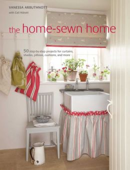 The Home-Sewn Home: 50 Projects for Curtains, Shades, Pillows, Cushions, and More