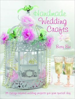 Handmade Wedding Crafts: 35 Vintage-Inspired Wedding Projects for Your Special Day