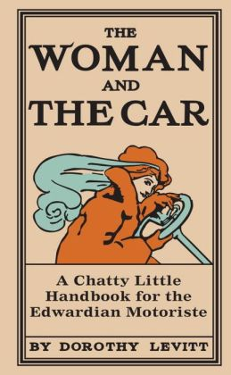 The Woman and the Car: A Chatty Little Handbook for the Edwardian Motoriste
