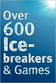 Over 600 Icebreakers & Games: Hundreds of Ice Breaker Questions, Team Building Games and Warm-Up Activities for Your Small Group or Team