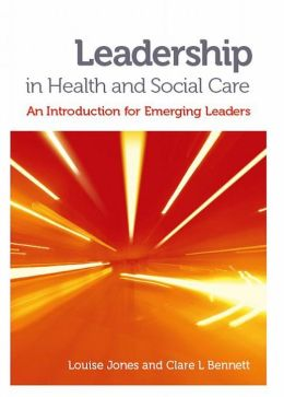 Leadership in Health and Social Care: An Introduction for Emerging Leaders