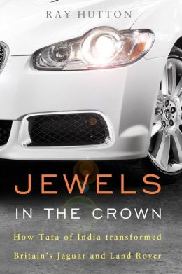 Jewels in the Crown: How Tata of India Transformed Britain's Jaguar and Land Rover Ray Hutton