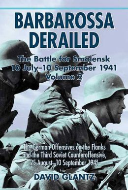 Barbarossa Derailed: The Battle for Smolensk 10 July-10 September 1941 Volume 2: The German Offensives on the Flanks and the Third Soviet Counteroffensive