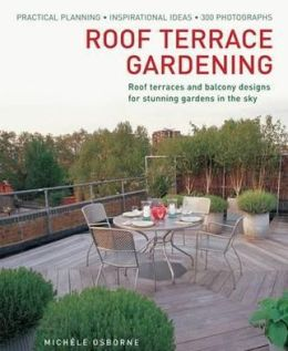 Roof Terrace Gardening: Practical Planning - Inspirational Ideas - 300 Photographs