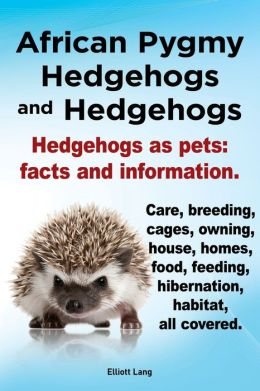 African Pygmy Hedgehogs and Hedgehogs. Hedgehogs as Pets: Facts and Information. Care, Breeding, Cages, Owning, House, Homes, Food, Feeding, Hibernati