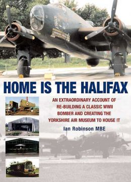 Home is the Halifax: An Extraordinary Account of Re-building a Classic WWII Bomber and Creating the Yorkshire Air Museum to House It