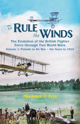 To Rule the Winds: The Evolution of the British Fighter Force Through Two World Wars Volume 1: Prelude to Air War - The Years to 1914