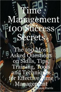 Time Management 100 Success Secrets - The 100 Most Asked Questions On Skills, Tips, Training, Tools And Techniques For Effective Time Management