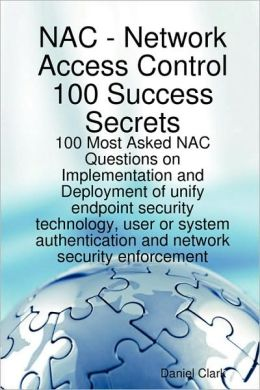 Network Access Control 100 Success Secrets - 100 Most Asked Nac Questions On Implementation And Deployment Of Unify Endpoint Security Technology, User Or System Authentication And Network Security Enforcement