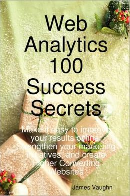 Web Analytics 100 Success Secrets: Make It Easy to Improve Your Results Online, Strengthen Your Marketing Initiatives, and Create Higher Converting Websites