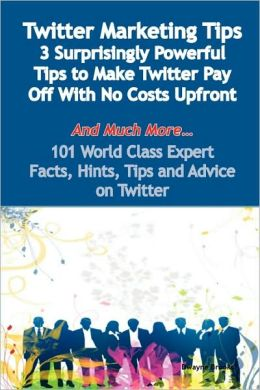 Twitter Marketing Tips - 3 Surprisingly Powerful Tips To Make Twitter Pay Off With No Costs Upfront - And Much More - 101 World Class Expert Facts, Hints, Tips And Advice On Twitter