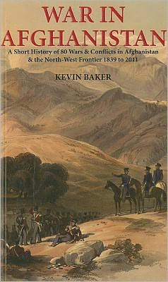 War in Afghanistan: A Short History of 80 Wars and Conflicts in Afghanistan and the Northwest Frontier, 1839-2011