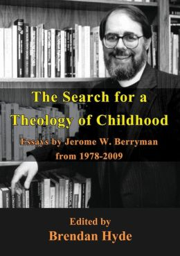 The Search for a Theology of Childhood: Essays by Jerome W. Berryman from 1978-2009