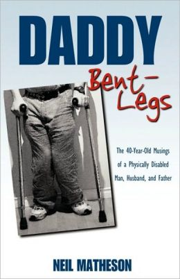 Daddy Bent-Legs: The 40-Year-Old Musings of a Physically Disabled Man, Husband, and Father Neil Matheson