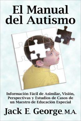 El Manual del Autismo: Información Fácil de Asimilar, Visión, Perspectivas y Estudios de Casos de un Maestro de Educación Especial