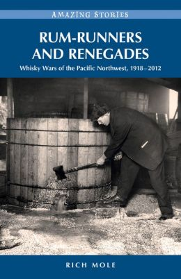 Rum-runners and Renegades: Whisky Wars of the Pacific Northwest, 1917-2012