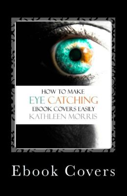 Ebook Covers: How To Make Eye Catching Ebook Covers Easily