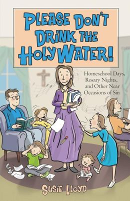 Please Don't Drink the Holy Water!: Homeschool Days, Rosary Nights, and Other near Occasions of Sin