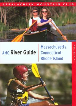 AMC River Guide: Massachusetts, Connecticut, Rhode Island: A Comprehensive Guide to Flatwater, Quickwater and Whitewater