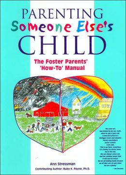 Parenting Someone Else's Child: The Foster Parents' 'How-To' Manual